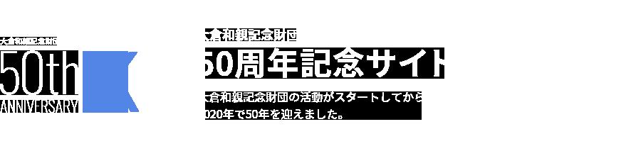 大倉和親記念財団 50周年記念サイト 大倉和親記念財団の活動がスタートしてから2020年で50年を迎えました。